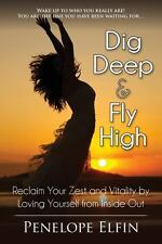 Dig Deep and Fly High : Reclaim Your Zest and Vitality by Loving You from...