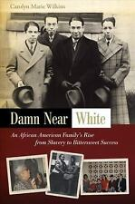 Damn Near White: An African American Family's Rise from Slavery to Bittersweet S