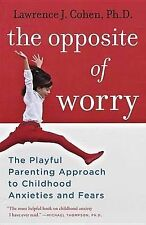 The Opposite of Worry: The Playful Parenting Approach to Childhood Anxieties and