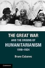 The Great War and the Origins of Humanitarianism, 1918-1924 by Bruno Cabanes...