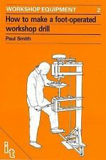 How to Make a Foot-Operated Workshop Drill: Workshop Equipment Manual No. 2 (Wor