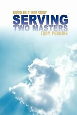 Serving Two Masters : Based on a true Story by Troy Perkins (2007, Paperback)
