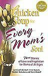 Chicken Soup for Every Mom's Soul : 101 New Stories of Love and Inspiration...