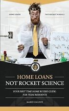Home Loans Not Rocket Science : Your First Time Home Buyers Guide: for Texas...