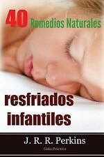 Resfriados Infantiles - 40 Remedios Naturales : Guía Práctica by J. R. R....