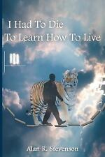 I Had to Die to Learn How to Live by Alan R. Stevenson (2016, Paperback)