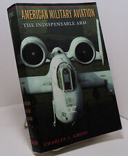 American Military Aviation - The Indispensable Arm by Charles J Gross