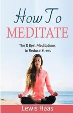 How to Meditate : The 8 Best Meditations to Reduce Stress by Lewis Haas...