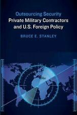 Outsourcing Security : Private Military Contractors and U. S. Foreign Policy...