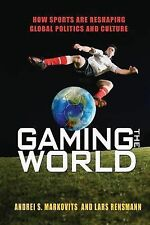 Gaming the World : How Sports Are Reshaping Global Politics and Culture by...