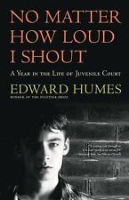 NO MATTER HOW LOUD I SHOUT : A Year in the Life of Juvenile Court, Edward Humes,