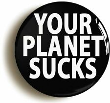 YOUR PLANET SUCKS FUNNY ALIEN BADGE BUTTON PIN (Size is 1inch/25mm diameter)