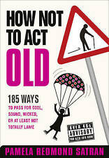 How Not to Act Old: 185 Ways to Pass for Cool, Sound,