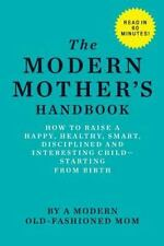 The Modern Mother's Handbook : How to Raise a Happy, Healthy, Smart,...
