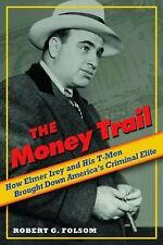 The Money Trail : How Elmer Irey and His T-Men Brought down America's...