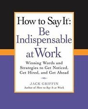 How to Say It: Be Indispensable at Work: Winning Words and Strategies to Get Not