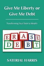 Give Me Liberty or Give Me Debt : Transforming Your Debt to Wealth by...