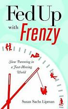 Fed up with Frenzy Slow Parenting in a Fast-Moving World Susan Sachs Lipman 2012