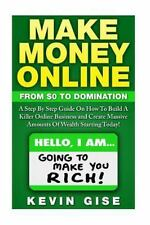 Make Money Online:: From Zero To Domination. A Step By Step Guide On How To Buil