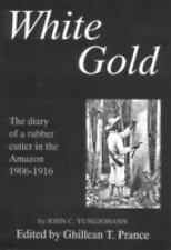 White Gold: The diary of a rubber cutter in the Amazon 1906-1916, Yungjohann, Jo