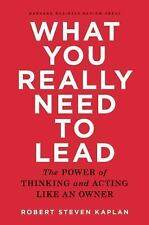 What You Really Need to Lead : The Power of Thinking and Acting Like an Owner...