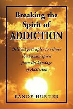 Breaking the Spirit of Addiction : Biblical principals to release the human...