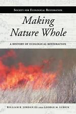 Making Nature Whole: A History of Ecological Restoration (The Science and Practi