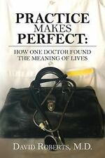 Practice Makes Perfect : How One Doctor Found the Meaning of Lives by David...