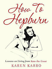 How To Hepburn: Lessons on Living from Kate the Great, Karbo, Karen