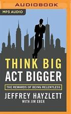 Think Big, Act Bigger : The Rewards of Being Relentless by Jeffrey W....