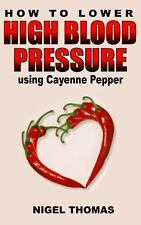 How to Lower High Blood Pressure Using Cayenne Pepper by Nigel Thomas (2013,...