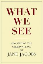 What We See: Advancing the Observations of Jane Jacobs by Goldsmith, Stephen A.