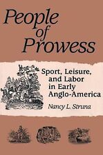 People of Prowess : Sport, Leisure, and Labor in Early Anglo-America by Nancy...