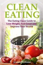 Clean Eating : The Eating Clean Guide to Lose Weight, Feel Great and Improve...