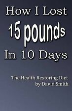 How I Lost 15 Pounds in 10 Days: The Health Restoring Diet by David Smith...
