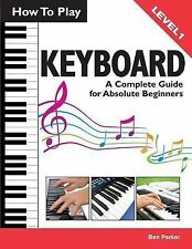 How To Play Keyboard: A Complete Guide for Absolute Beginners by Ben Parker...