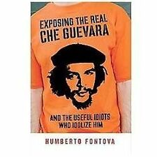 Exposing the Real Che Guevara : And the Useful Idiots Who Idolize Him by...