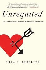 Unrequited: The Thinking Woman's Guide to Romantic Obsession, Phillips, Lisa A.,