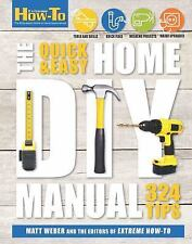 The Quick & Easy Home DIY Manual : 324 Tips by Matt Weber and Extreme How-To...
