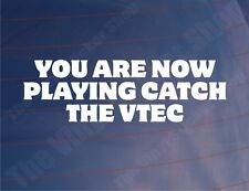 YOU ARE NOW PLAYING CATCH THE VTEC Funny Honda Car/Window/Bumper Sticker/Decal