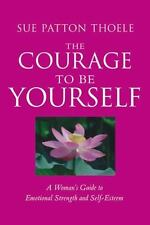 The Courage to Be Yourself: A Woman's Guide to Emotional Strength and Self-Este