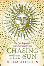 Chasing the Sun: The Epic Story of the Star That Gives Us Life, Richard Cohen, P