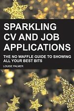 Sparkling CV and Job Applications : The No Waffle Guide to Showing All Your...