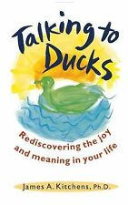 Talking to Ducks : Rediscovering the Joy and Meaning in Your Life by James A....