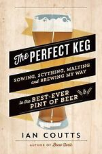 The Perfect Keg : Sowing, Scything, Malting and Brewing My Way to the Best...