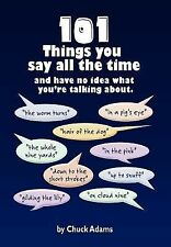 101 Things You Say All the Time : And Have No Idea What You're Talking About!...
