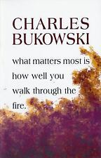 What Matters Most Is How Well You Walk Through the Fire by Charles Bukowski...