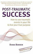 Post-Traumatic Success : How to Use Traumatic Events in Your Life to Live...