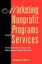 Marketing Nonprofit Programs and Services: Proven and Practical Strategies to Ge