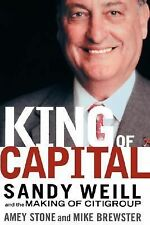 King of Capital : Sandy Weill and the Making of Citigroup by Amey Stone and...